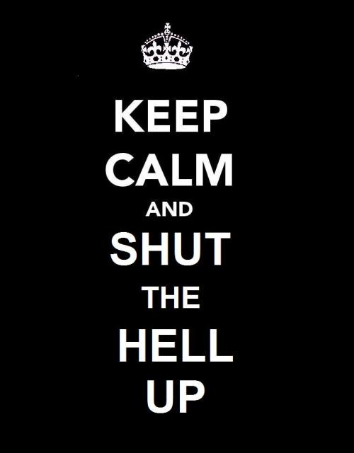 Keep Calm and Shut The Hell Up!