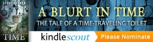Ha! You weren't expecting this. I usually wait until the blog to sneak this in - but I figure if I slide it in right the middle of the blog that folks will accidentally trip into clicking this banner and then inadvertantly nominating my book A BLURT IN TIME for the Kindle Scout program - which is a little like one of those Wile E. Coyote roadrunner traps that never, ever worked - STILL, if the book makes it into the Kindle Scout Publishing Program you will automatically receive a free Kindle copy of the book.